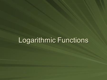Logarithmic Functions. Objectives To write exponential equations in logarithmic form. To use properties of logarithms to expand and condense logarithmic.