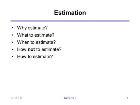 SWENET1(DRAFT) Why estimate? What to estimate? When to estimate? How not to estimate? How to estimate? Estimation.