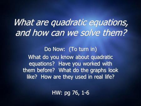 What are quadratic equations, and how can we solve them? Do Now: (To turn in) What do you know about quadratic equations? Have you worked with them before?