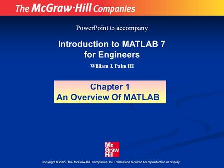 Copyright © 2005. The McGraw-Hill Companies, Inc. Permission required for reproduction or display. Introduction to MATLAB 7 for Engineers William J. Palm.