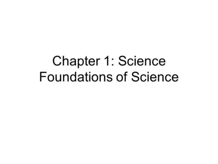 Chapter 1: Science Foundations of Science. 1. What is Science? Science = A system of knowledge based on facts or principles –Observation = gathered data.
