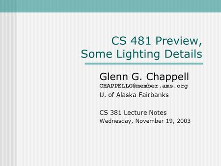 CS 481 Preview, Some Lighting Details Glenn G. Chappell U. of Alaska Fairbanks CS 381 Lecture Notes Wednesday, November 19, 2003.