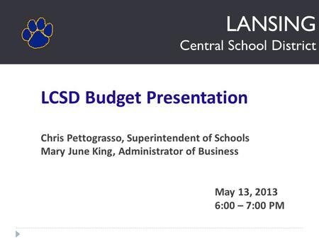LANSING Central School District LCSD Budget Presentation Chris Pettograsso, Superintendent of Schools Mary June King, Administrator of Business May 13,