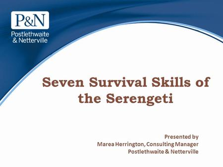 Seven Survival Skills of the Serengeti Presented by Marea Herrington, Consulting Manager Postlethwaite & Netterville.
