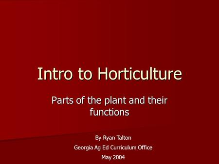 Intro to Horticulture Parts of the plant and their functions By Ryan Talton Georgia Ag Ed Curriculum Office May 2004.
