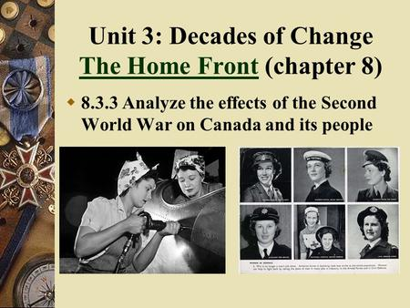 Unit 3: Decades of Change The Home Front (chapter 8) The Home Front  8.3.3 Analyze the effects of the Second World War on Canada and its people.
