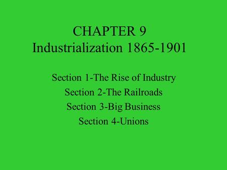 CHAPTER 9 Industrialization 1865-1901 Section 1-The Rise of Industry Section 2-The Railroads Section 3-Big Business Section 4-Unions.