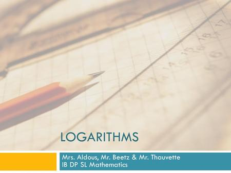 LOGARITHMS Mrs. Aldous, Mr. Beetz & Mr. Thauvette IB DP SL Mathematics.