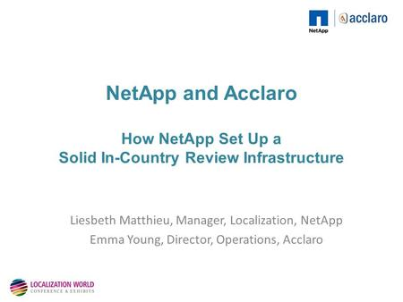 NetApp and Acclaro How NetApp Set Up a Solid In-Country Review Infrastructure Liesbeth Matthieu, Manager, Localization, NetApp Emma Young, Director, Operations,