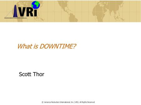 What is DOWNTIME? Scott Thor © Variance Reduction International, Inc. (VRI), All Rights Reserved.