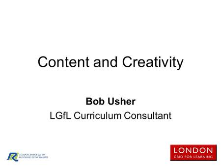 Content and Creativity Bob Usher LGfL Curriculum Consultant.