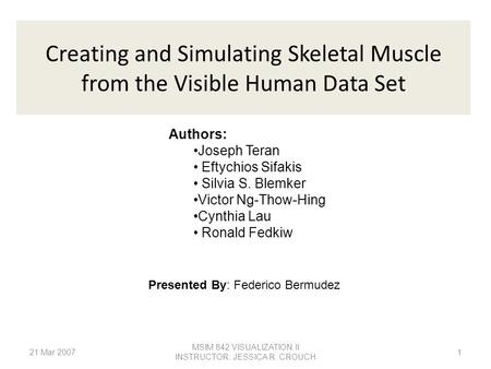 MSIM 842 VISUALIZATION II INSTRUCTOR: JESSICA R. CROUCH Creating and Simulating Skeletal Muscle from the Visible Human Data Set Authors: Joseph Teran Eftychios.