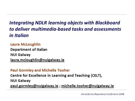 IntraLibrary Repository Conference 2008 Integrating NDLR learning objects with Blackboard to deliver multimedia-based tasks and assessments in Italian.