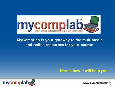 MyCompLab is your gateway to the multimedia and online resources for your course. Here's how it will help you: