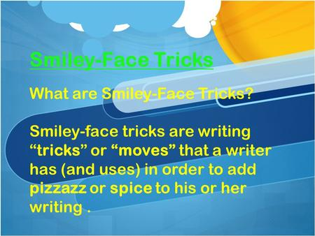 "Smiley-Face Tricks What are Smiley-Face Tricks? Smiley-face tricks are writing ""tricks"" or ""moves"" that a writer has (and uses) in order to add pizzazz."