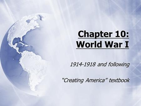 "Chapter 10: <strong>World</strong> <strong>War</strong> I 1914-1918 and following ""Creating America"" textbook 1914-1918 and following ""Creating America"" textbook."