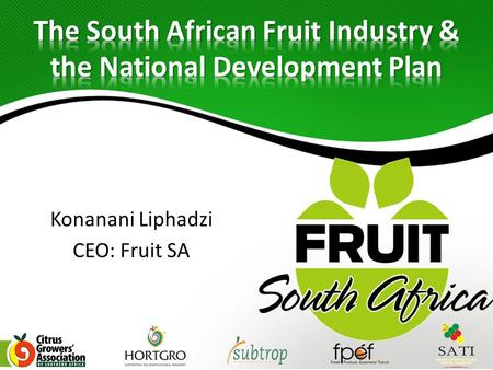 Konanani Liphadzi CEO: Fruit SA. FSA Structure & Strategic Intent Fruit Industry Overview Fruit Industry Contribution towards the NDP priorities Key Challenges.