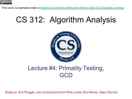 CS 312: Algorithm Analysis Lecture #4: Primality Testing, GCD This work is licensed under a Creative Commons Attribution-Share Alike 3.0 Unported License.Creative.