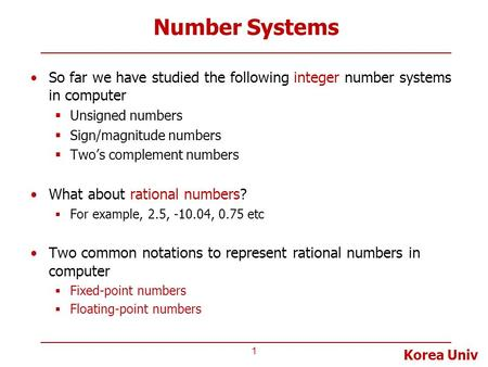 Korea Univ Number Systems So far we have studied the following integer number systems in computer  Unsigned numbers  Sign/magnitude numbers  Two's complement.