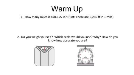 Warm Up 1. How many miles is 870,655 in? (Hint: There are 5,280 ft in 1 mile). 2. Do you weigh yourself? Which scale would you use? Why? How do you know.