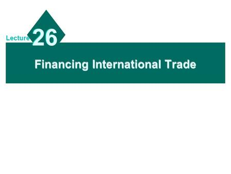 Financing International Trade 26 Lecture. 19 - 2 Chapter Objectives To describe the methods of payment for international trade; To explain common trade.