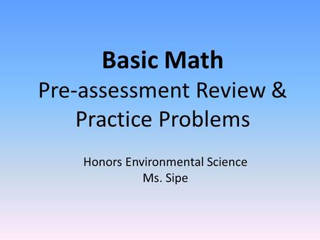 Basic Math Pre-assessment Review & Practice Problems Honors Environmental Science Ms. Sipe.