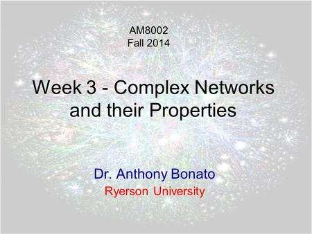 Week 3 - Complex Networks and their Properties Dr. Anthony Bonato Ryerson University AM8002 Fall 2014.