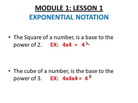 MODULE 1: LESSON 1 EXPONENTIAL NOTATION The Square of a number, is a base to the power of 2. EX: 4x4 = 4 The cube of a number, is the base to the power.