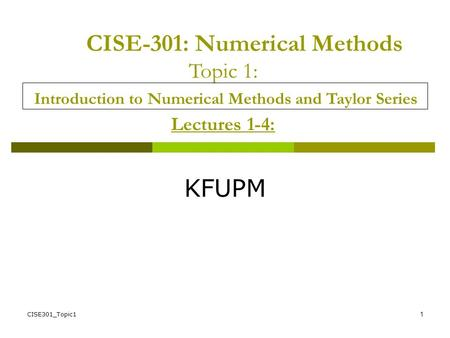 CISE-301: Numerical Methods Topic 1: Introduction to Numerical Methods and Taylor Series Lectures 1-4: KFUPM CISE301_Topic1.