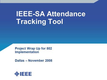 IEEE-SA Attendance Tracking Tool Project Wrap Up for 802 Implementation Dallas – November 2008.