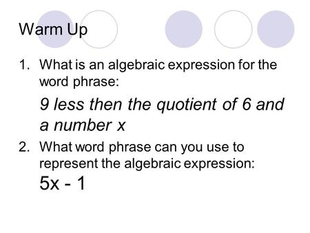 Warm Up 1.What is an algebraic expression for the word phrase: 9 less then the quotient of 6 and a number x 2.What word phrase can you use to represent.