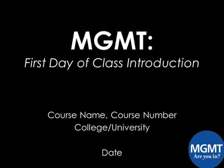 Course Name, Course Number College/University Date MGMT: First Day of Class Introduction.