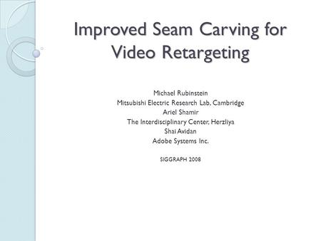 Improved Seam Carving for Video Retargeting Michael Rubinstein Mitsubishi Electric Research Lab, Cambridge Ariel Shamir The Interdisciplinary Center, Herzliya.