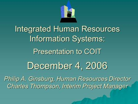 Integrated Human Resources Information Systems: Presentation to COIT December 4, 2006 Philip A. Ginsburg, Human Resources Director Charles Thompson, Interim.