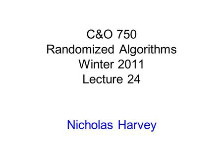 C&O 750 Randomized Algorithms Winter 2011 Lecture 24 Nicholas Harvey TexPoint fonts used in EMF. Read the TexPoint manual before you delete this box.: