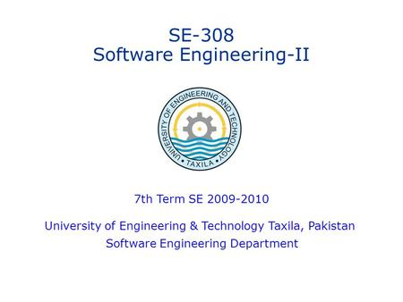 SE-308 Software Engineering-II 7th Term SE 2009-2010 University of Engineering & Technology Taxila, Pakistan Software Engineering Department.