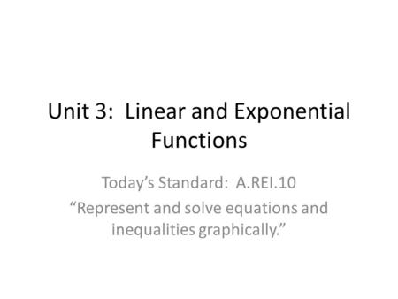 "Unit 3: Linear and Exponential Functions Today's Standard: A.REI.10 ""Represent and solve equations and inequalities graphically."""