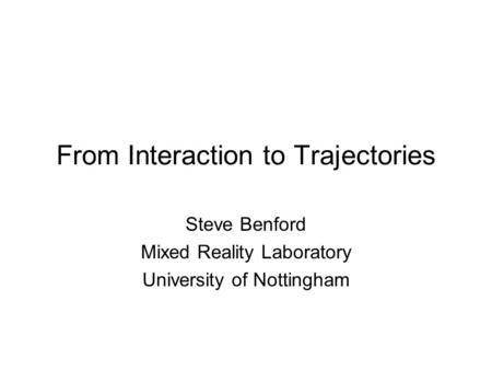 From Interaction to Trajectories Steve Benford Mixed Reality Laboratory University of Nottingham.