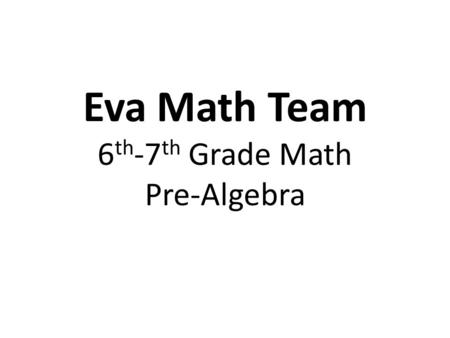 Eva Math Team 6 th -7 th Grade Math Pre-Algebra. 1. Relate and apply concepts associated with integers (real number line, additive inverse, absolute value,