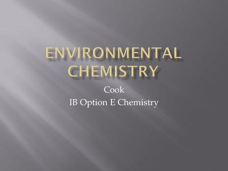 Cook IB Option E Chemistry.  The effect of human activity on the environment.  How does it impact:  Air  Water  Soil  3 Key areas of study:  Atmospheric.