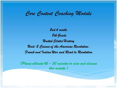Core Content Coaching Module 2nd 6 weeks 8th Grade United States History Unit: 2 Causes of the American Revolution: French and Indian War and Road to Revolution.