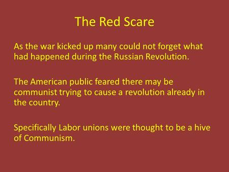 The Red Scare As the war kicked up many could not forget what had happened during the Russian Revolution. The American public feared there may be communist.