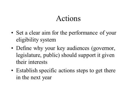 Actions Set a clear aim for the performance of your eligibility system Define why your key audiences (governor, legislature, public) should support it.