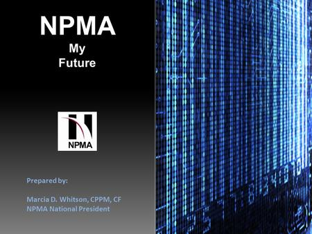 NPMA My Future Prepared by: Marcia D. Whitson, CPPM, CF NPMA National President.