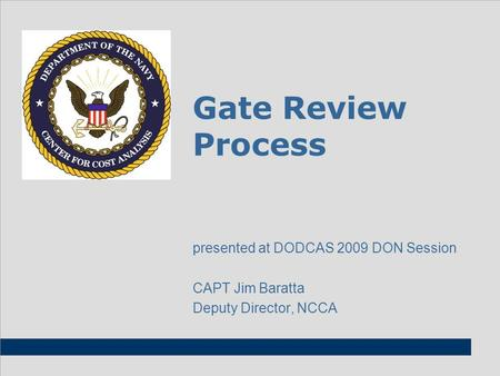Gate Review Process presented at DODCAS 2009 DON Session CAPT Jim Baratta Deputy Director, NCCA.