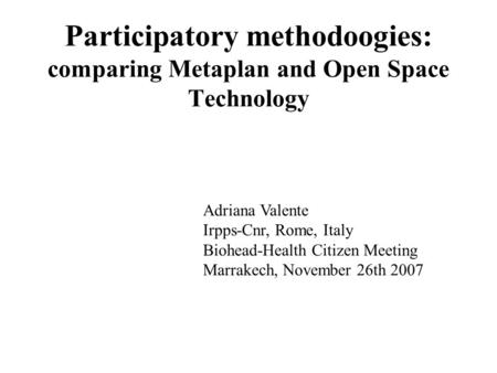 Participatory methodoogies: comparing Metaplan and Open Space Technology Adriana Valente Irpps-Cnr, Rome, Italy Biohead-Health Citizen Meeting Marrakech,