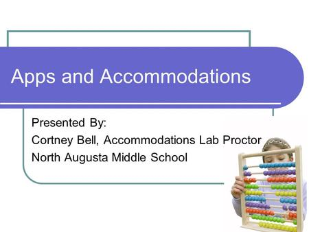 Apps and Accommodations Presented By: Cortney Bell, Accommodations Lab Proctor North Augusta Middle School.