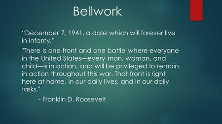 "Bellwork ""December 7, 1941, a date which will forever live in infamy."" There is one front and one battle where everyone in the United States—every man,"