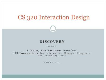 DISCOVERY Textbook: S. Heim, The Resonant Interface: HCI Foundations for Interaction Design [Chapter 4] Addison-Wesley, 2007 March 2, 2011 CS 320 Interaction.
