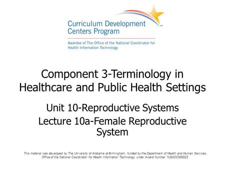 Component 3-Terminology in Healthcare and Public Health Settings Unit 10-Reproductive Systems Lecture 10a-Female Reproductive System This material was.